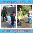 It's safe for kids to play outside in 32 to 90 degree weather.